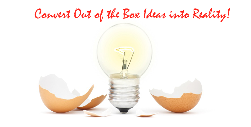 Convert Out of the Box Ideas into Reality!